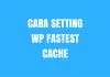 Permalink ke Cara Setting WP Fastest Cache Plugin WordPress