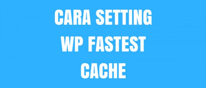 Cara Setting WP Fastest Cache Plugin WordPress