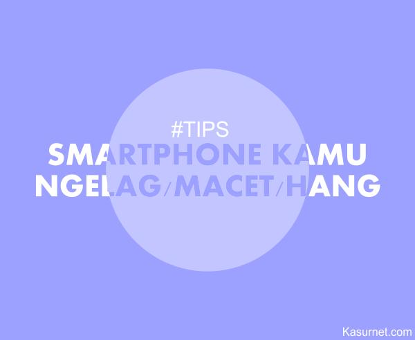 Tips Mengatasi Smartphone Android NgeLag Hang