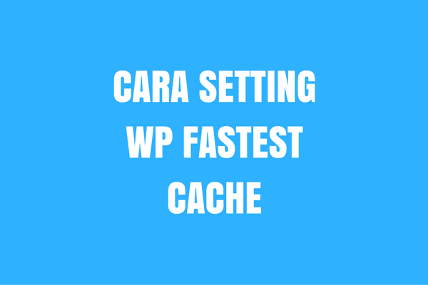 Cara Setting WP Fastest Cache